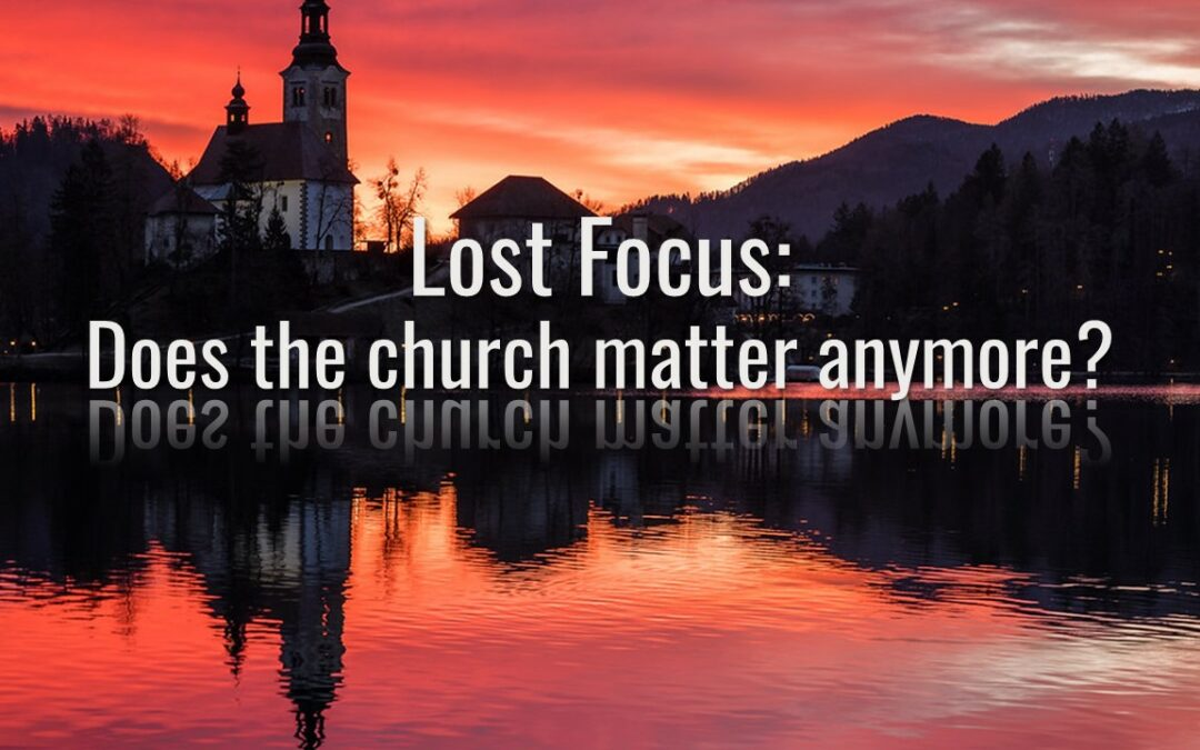 Lost Focus: Does the church matter anymore?